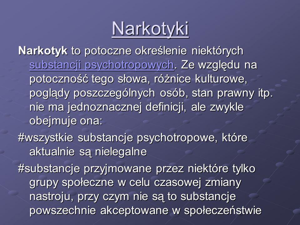 Narkotyki Narkotyk to potoczne określenie niektórych substancji psychotropowych. Ze względu na potoczność tego słowa, różnice kulturowe, poglądy poszc