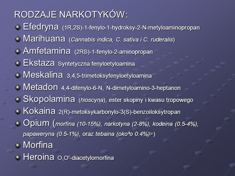 RODZAJE NARKOTYKÓW: Efedryna (1R,2S)-1-fenylo-1-hydroksy-2-N-metyloaminopropan Marihuana (Cannabis indica, C. sativa i C. ruderalis) Amfetamina (2RS)-
