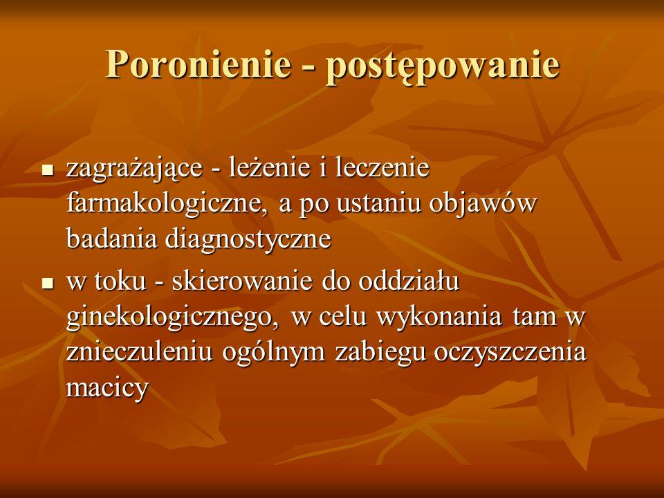 Poronienie - postępowanie zagrażające - leżenie i leczenie farmakologiczne, a po ustaniu objawów badania diagnostyczne zagrażające - leżenie i leczeni