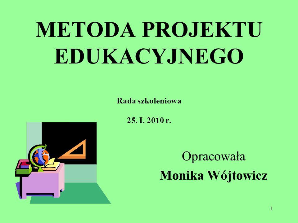 1 METODA PROJEKTU EDUKACYJNEGO Rada szkoleniowa 25. I. 2010 r. Opracowała Monika Wójtowicz