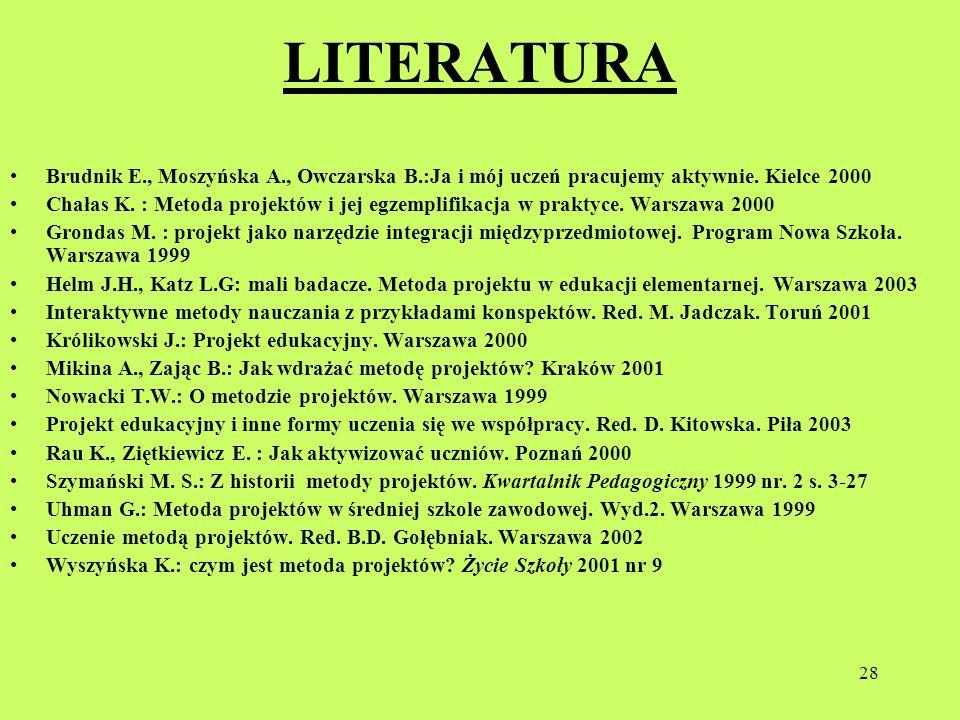 28 LITERATURA Brudnik E., Moszyńska A., Owczarska B.:Ja i mój uczeń pracujemy aktywnie. Kielce 2000 Chałas K. : Metoda projektów i jej egzemplifikacja