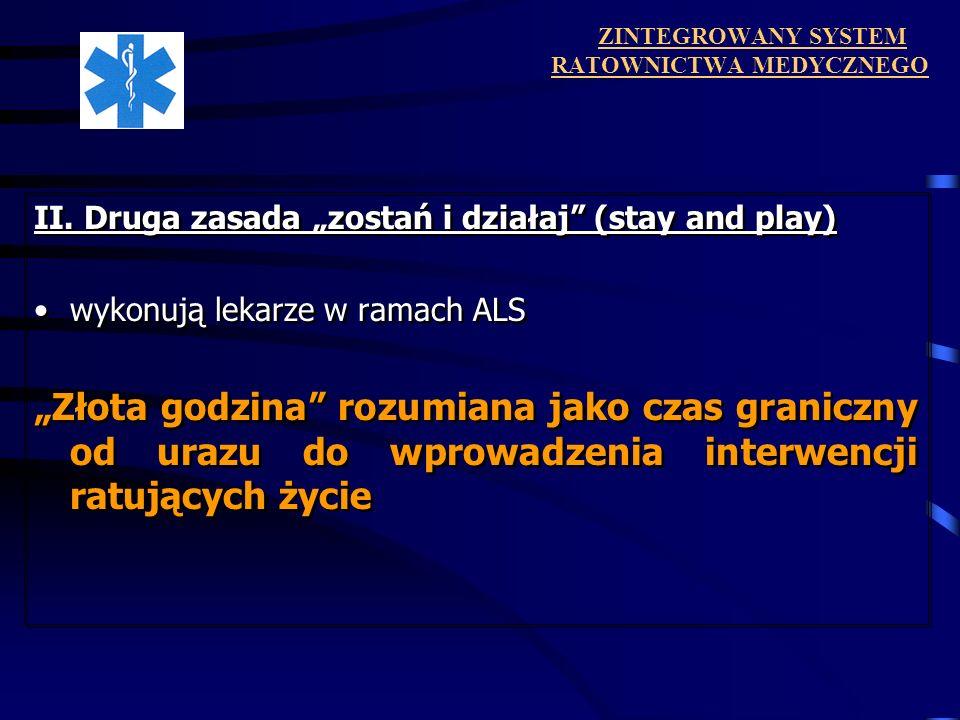 ZINTEGROWANY SYSTEM RATOWNICTWA MEDYCZNEGO II. Druga zasada zostań i działaj (stay and play) wykonują lekarze w ramach ALS Złota godzina rozumiana jak