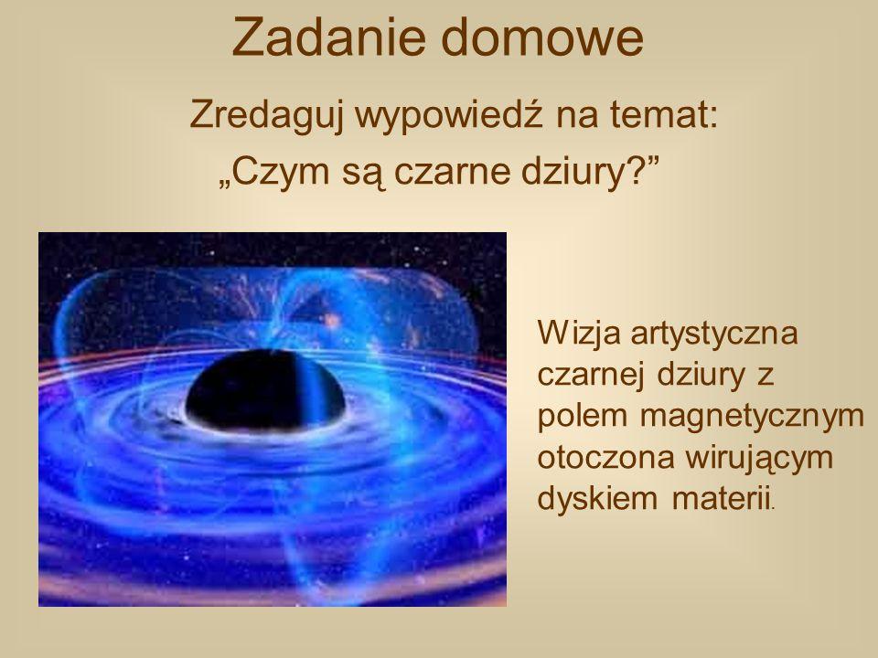 Zadanie domowe Zredaguj wypowiedź na temat: Czym są czarne dziury? Wizja artystyczna czarnej dziury z polem magnetycznym otoczona wirującym dyskiem ma