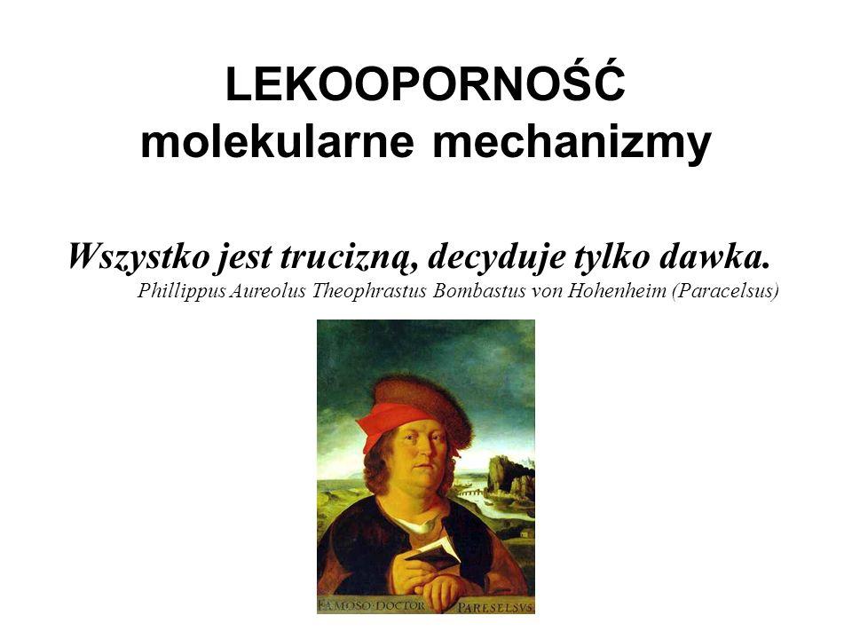 Wszystko jest trucizną, decyduje tylko dawka. Phillippus Aureolus Theophrastus Bombastus von Hohenheim (Paracelsus) LEKOOPORNOŚĆ molekularne mechanizm