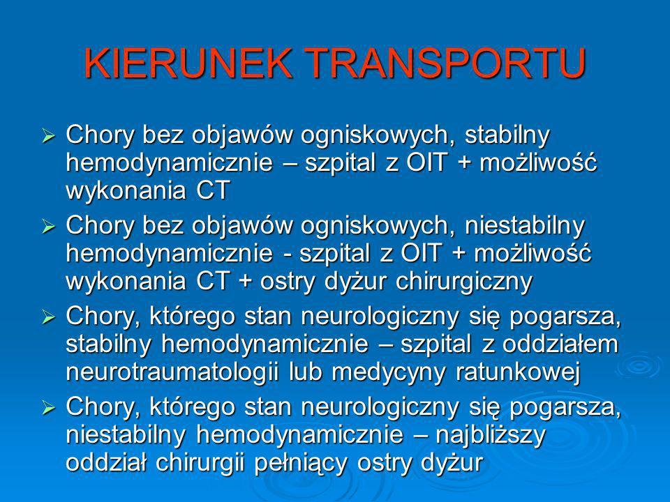 KIERUNEK TRANSPORTU Chory bez objawów ogniskowych, stabilny hemodynamicznie – szpital z OIT + możliwość wykonania CT Chory bez objawów ogniskowych, st