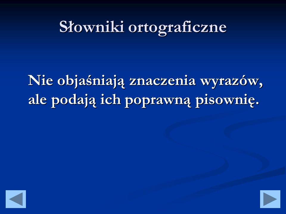 Słowniki poprawnej polszczyzny Ułatwiają poprawne posługiwanie się językiem polskim podając odmianę wyrazu z przykładami jego użycia.