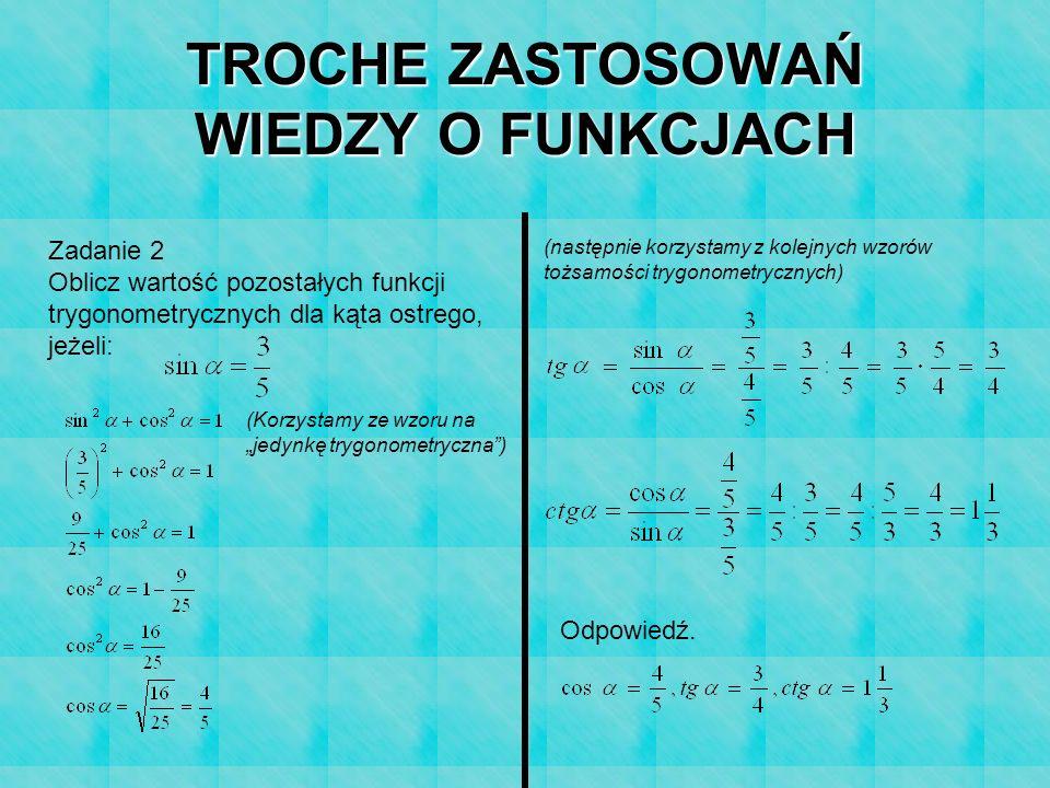 TROCHE ZASTOSOWAŃ WIEDZY O FUNKCJACH Zadanie 2 Oblicz wartość pozostałych funkcji trygonometrycznych dla kąta ostrego, jeżeli: (Korzystamy ze wzoru na