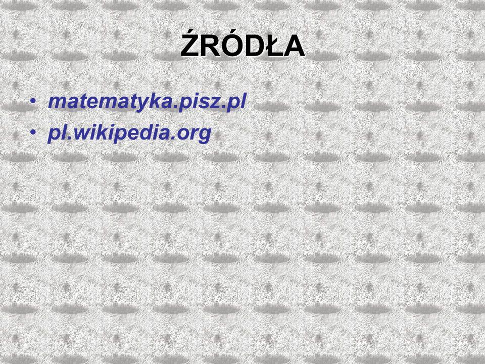 ŹRÓDŁA matematyka.pisz.pl pl.wikipedia.org