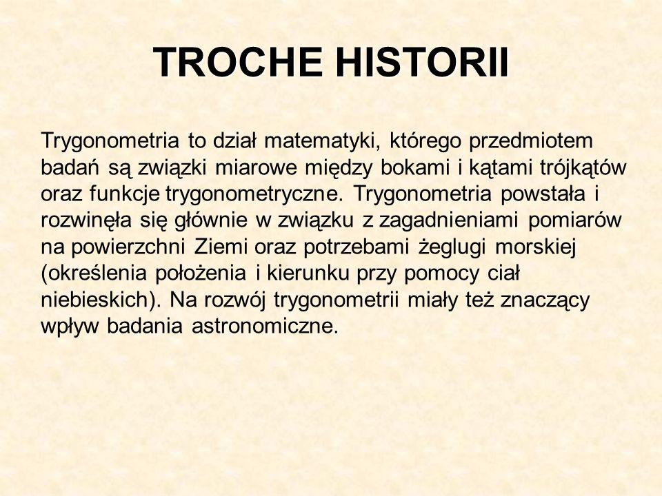 TROCHE HISTORII Trygonometria to dział matematyki, którego przedmiotem badań są związki miarowe między bokami i kątami trójkątów oraz funkcje trygonom
