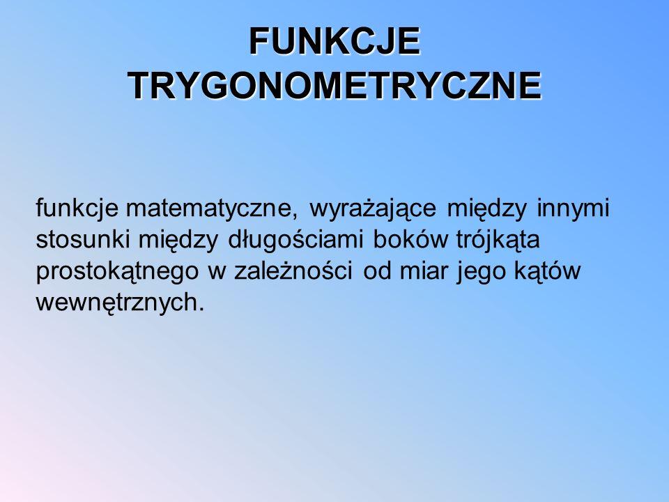 FUNKCJE TRYGONOMETRYCZNE funkcje matematyczne, wyrażające między innymi stosunki między długościami boków trójkąta prostokątnego w zależności od miar