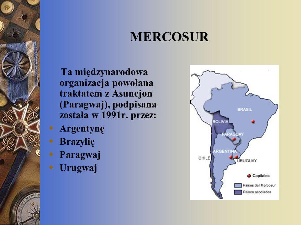 MERCOSUR Ta międzynarodowa organizacja powołana traktatem z Asuncjon (Paragwaj), podpisana została w 1991r. przez: Argentynę Brazylię Paragwaj Urugwaj