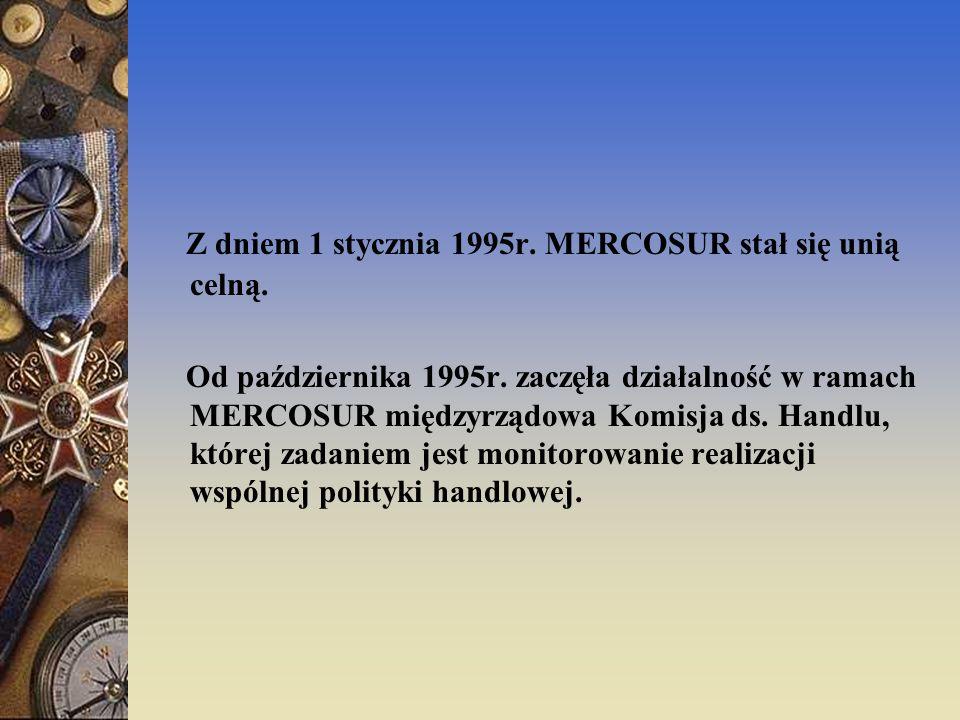 Z dniem 1 stycznia 1995r. MERCOSUR stał się unią celną. Od października 1995r. zaczęła działalność w ramach MERCOSUR międzyrządowa Komisja ds. Handlu,
