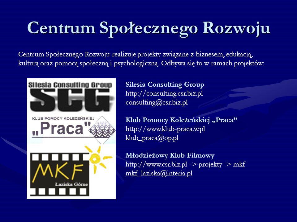 Centrum Społecznego Rozwoju Silesia Consulting Group http://consulting.csr.biz.pl consulting@csr.biz.pl Klub Pomocy Koleżeńskiej Praca http://www.klub-praca.w.pl klub_praca@op.pl Młodzieżowy Klub Filmowy http://www.csr.biz.pl -> projekty -> mkf mkf_laziska@interia.pl Centrum Społecznego Rozwoju realizuje projekty związane z biznesem, edukacją, kulturą oraz pomocą społeczną i psychologiczną.