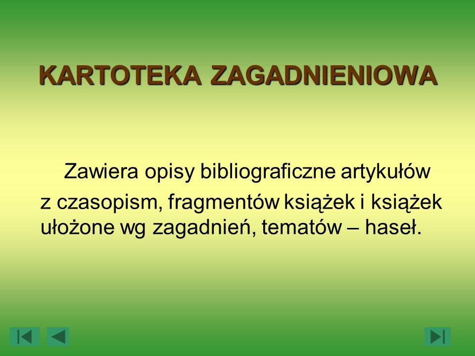 KARTOTEKA ZAGADNIENIOWA Zawiera opisy bibliograficzne artykułów z czasopism, fragmentów książek i książek ułożone wg zagadnień, tematów – haseł.