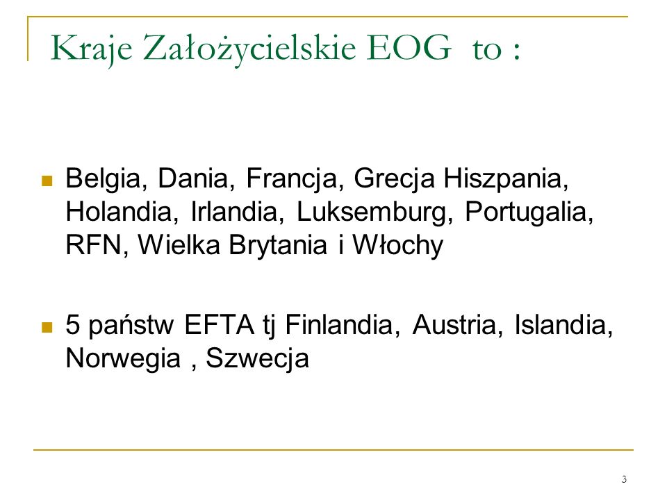 3 Kraje Założycielskie EOG to : Belgia, Dania, Francja, Grecja Hiszpania, Holandia, Irlandia, Luksemburg, Portugalia, RFN, Wielka Brytania i Włochy 5