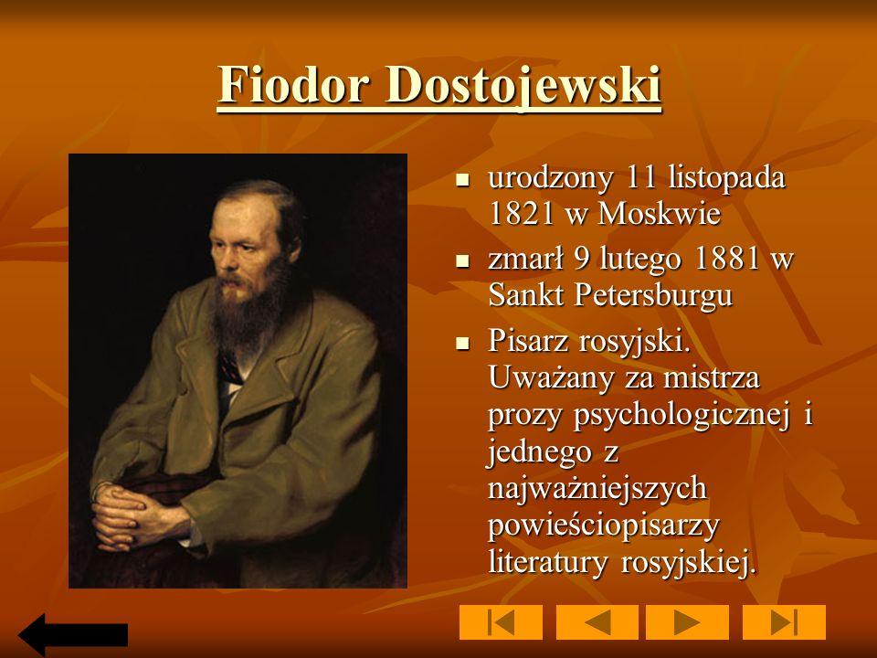 Fiodor Dostojewski Fiodor Dostojewski urodzony 11 listopada 1821 w Moskwie urodzony 11 listopada 1821 w Moskwie zmarł 9 lutego 1881 w Sankt Petersburgu zmarł 9 lutego 1881 w Sankt Petersburgu Pisarz rosyjski.