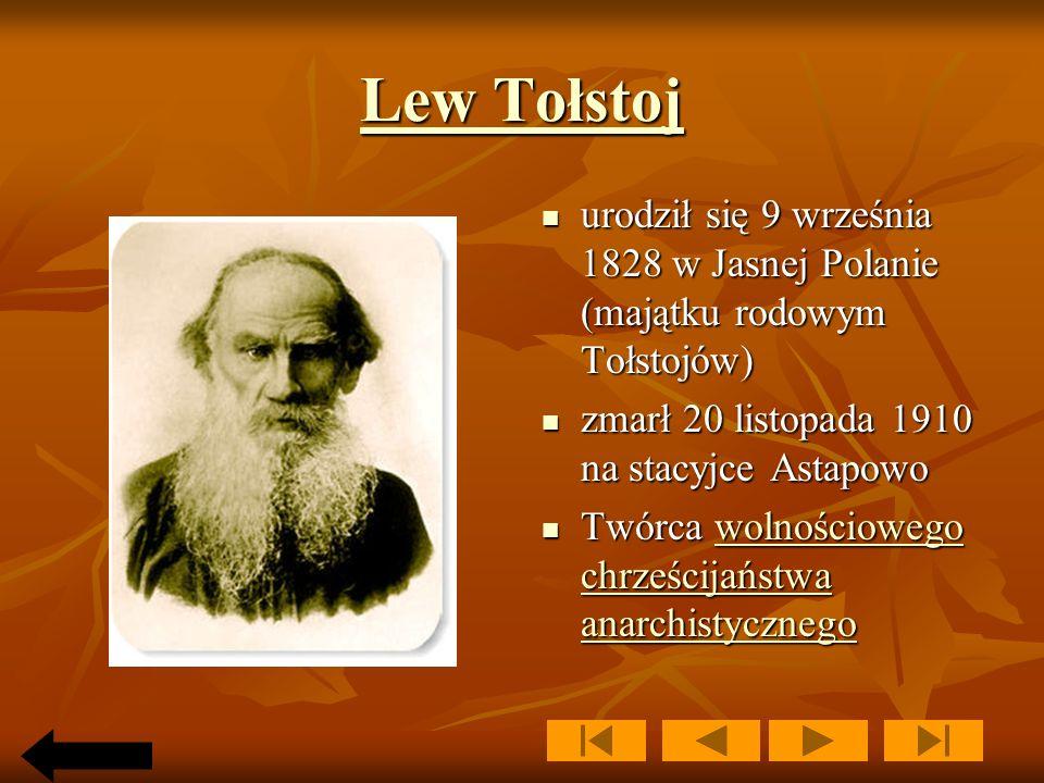 Lew Tołstoj Lew Tołstoj urodził się 9 września 1828 w Jasnej Polanie (majątku rodowym Tołstojów) urodził się 9 września 1828 w Jasnej Polanie (majątku rodowym Tołstojów) zmarł 20 listopada 1910 na stacyjce Astapowo zmarł 20 listopada 1910 na stacyjce Astapowo Twórca wolnościowego chrześcijaństwa anarchistycznego Twórca wolnościowego chrześcijaństwa anarchistycznegowolnościowego chrześcijaństwa anarchistycznegowolnościowego chrześcijaństwa anarchistycznego