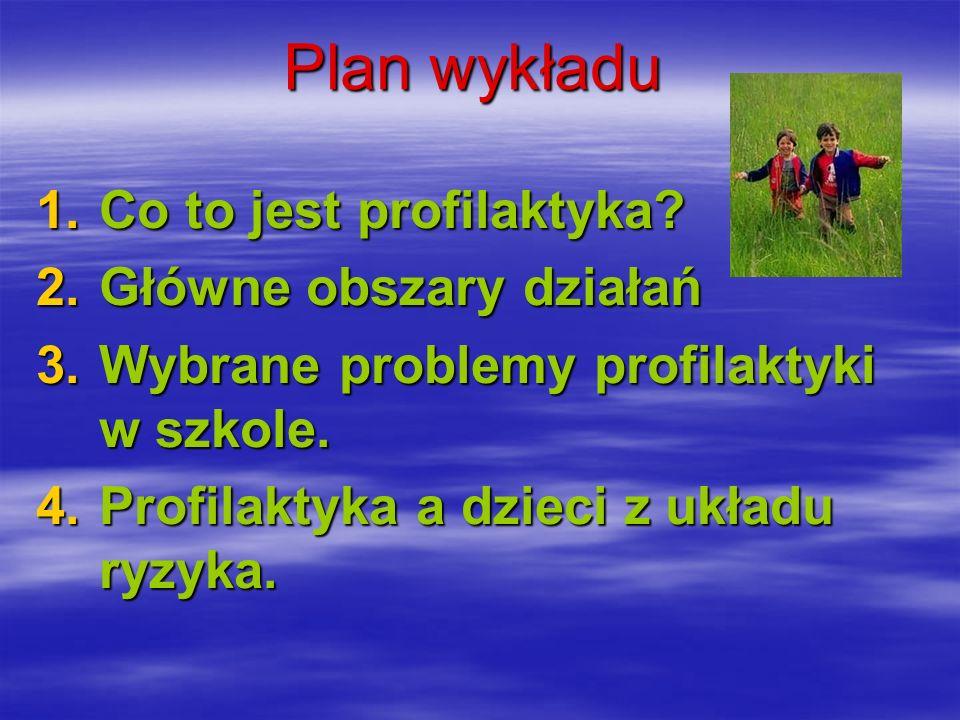 Plan wykładu 1.Co to jest profilaktyka? 2.Główne obszary działań 3.Wybrane problemy profilaktyki w szkole. 4.Profilaktyka a dzieci z układu ryzyka.