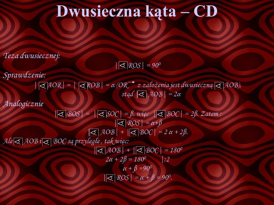 Dwusieczna kąta – CD Teza dwusiecznej: | ROS| = 90 0 Sprawdzenie: | AOR| = | ROB| = α (OR z założenia jest dwusieczną AOB), stąd | AOB| = 2α Analogicz
