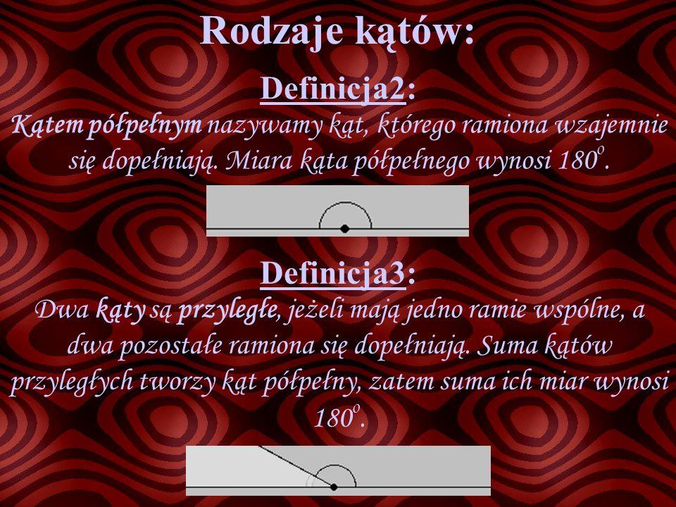 Rodzaje kątów: Definicja2: Kątem półpełnym nazywamy kąt, którego ramiona wzajemnie się dopełniają. Miara kąta półpełnego wynosi 180 o. Definicja3: Dwa