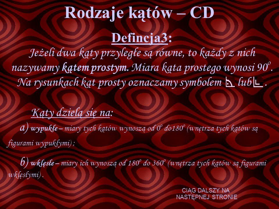 Rodzaje kątów – CD Defincja3: Jeżeli dwa kąty przyległe są równe, to każdy z nich nazywamy kątem prostym. Miara kąta prostego wynosi 90 o. Na rysunkac