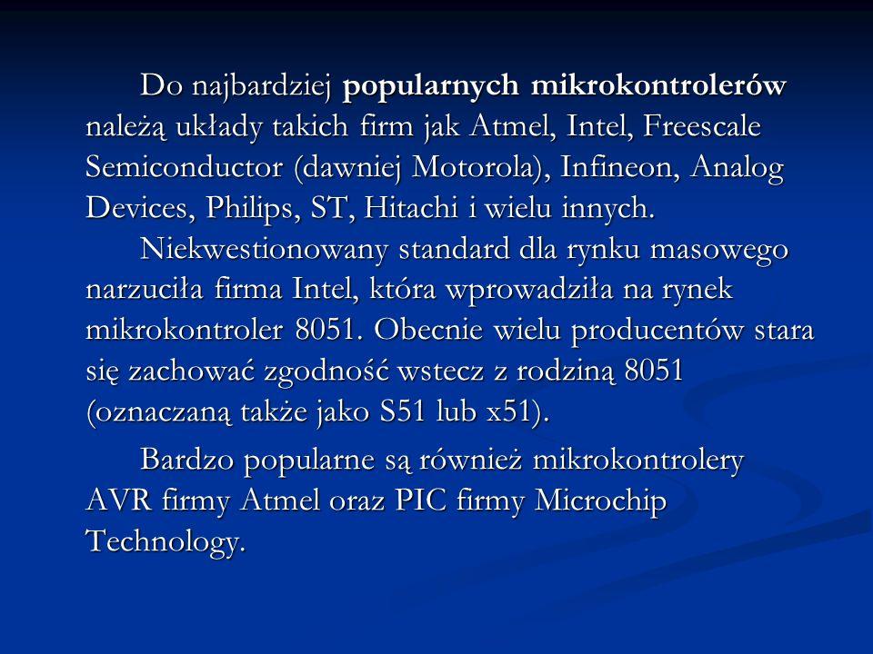 Do najbardziej popularnych mikrokontrolerów należą układy takich firm jak Atmel, Intel, Freescale Semiconductor (dawniej Motorola), Infineon, Analog D