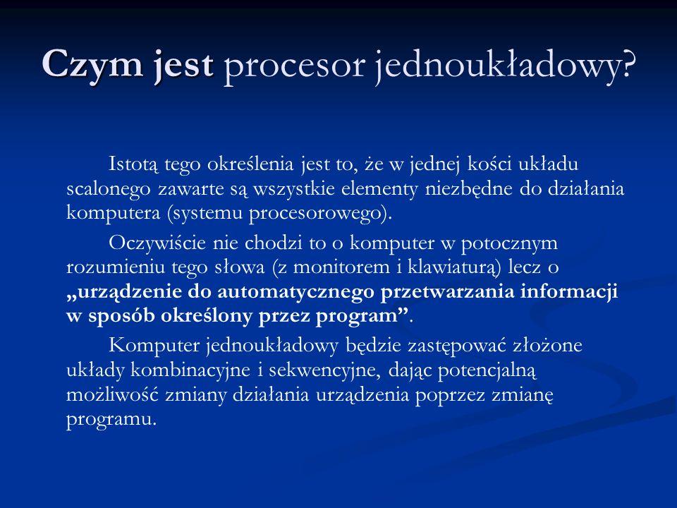 Czym jest Czym jest procesor jednoukładowy? Istotą tego określenia jest to, że w jednej kości układu scalonego zawarte są wszystkie elementy niezbędne