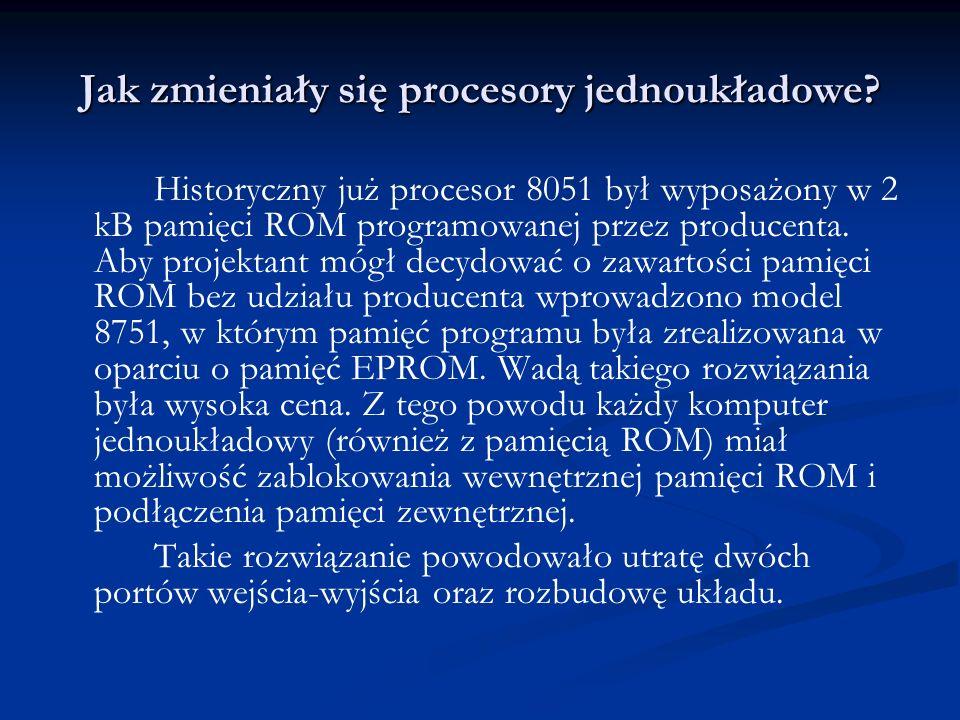 Jak zmieniały się procesory jednoukładowe? Historyczny już procesor 8051 był wyposażony w 2 kB pamięci ROM programowanej przez producenta. Aby projekt