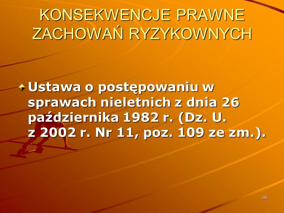 32 KONSEKWENCJE PRAWNE ZACHOWAŃ RYZYKOWNYCH Ustawa o postępowaniu w sprawach nieletnich z dnia 26 października 1982 r. (Dz. U. z 2002 r. Nr 11, poz. 1