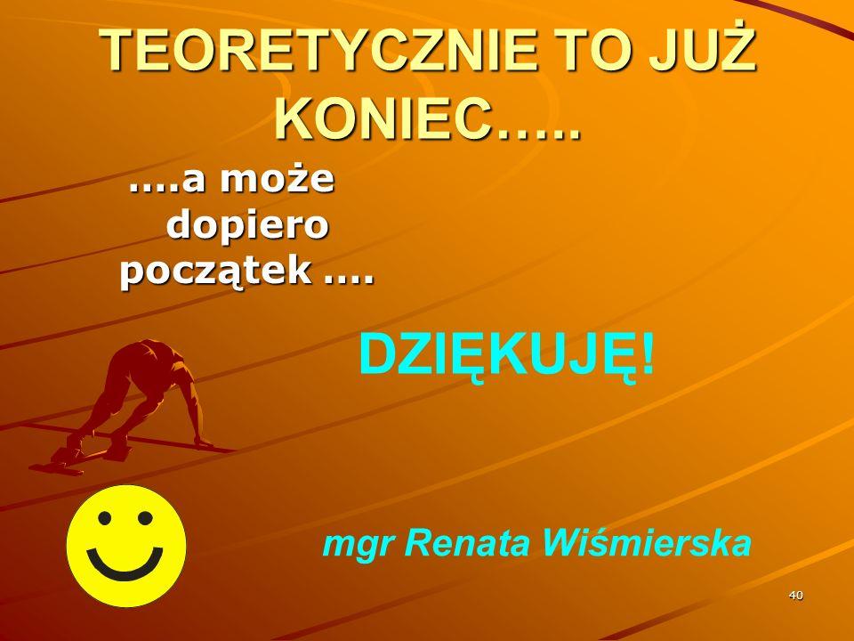 40 TEORETYCZNIE TO JUŻ KONIEC….. ….a może dopiero początek …. DZIĘKUJĘ! mgr Renata Wiśmierska