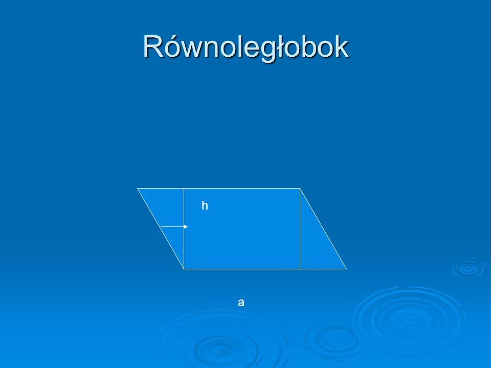 Równoległobok a- podstawa równoległoboku h- wysokość równoległoboku a h