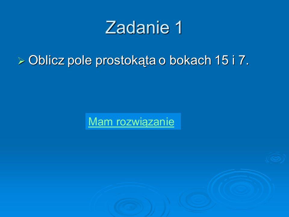 Zadanie 1 Oblicz pole prostokąta o bokach 15 i 7.Oblicz pole prostokąta o bokach 15 i 7.
