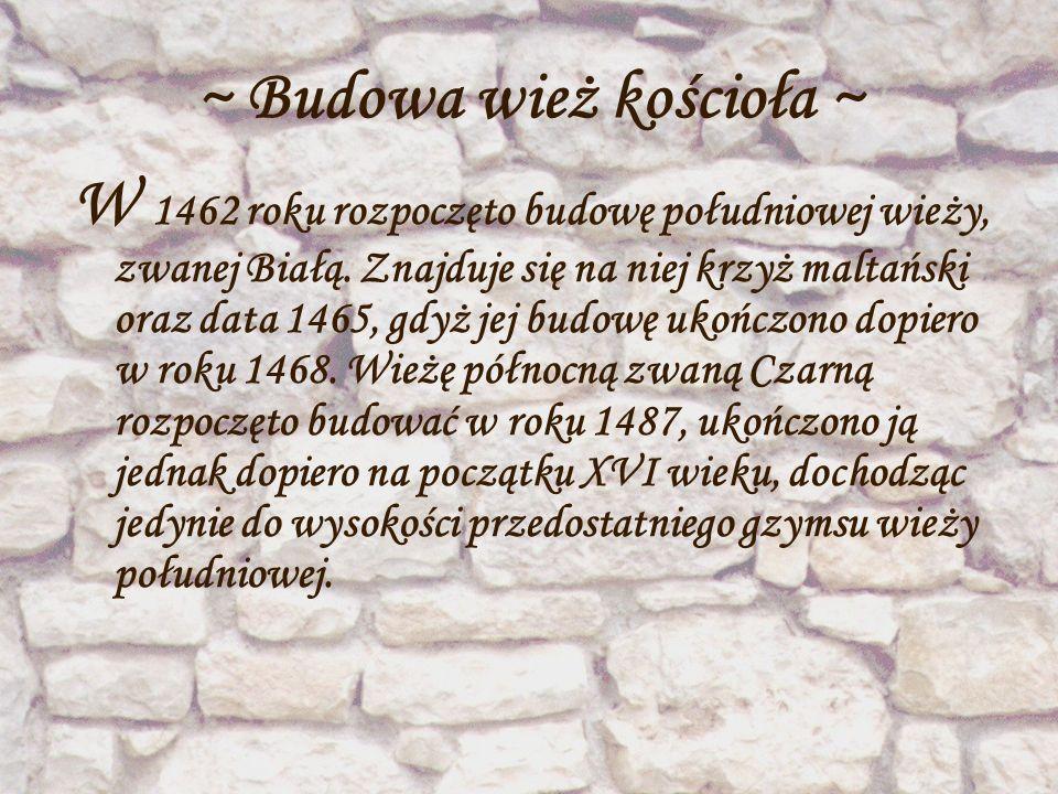 ~ Budowa wież kościoła ~ W 1462 roku rozpoczęto budowę południowej wieży, zwanej Białą. Znajduje się na niej krzyż maltański oraz data 1465, gdyż jej