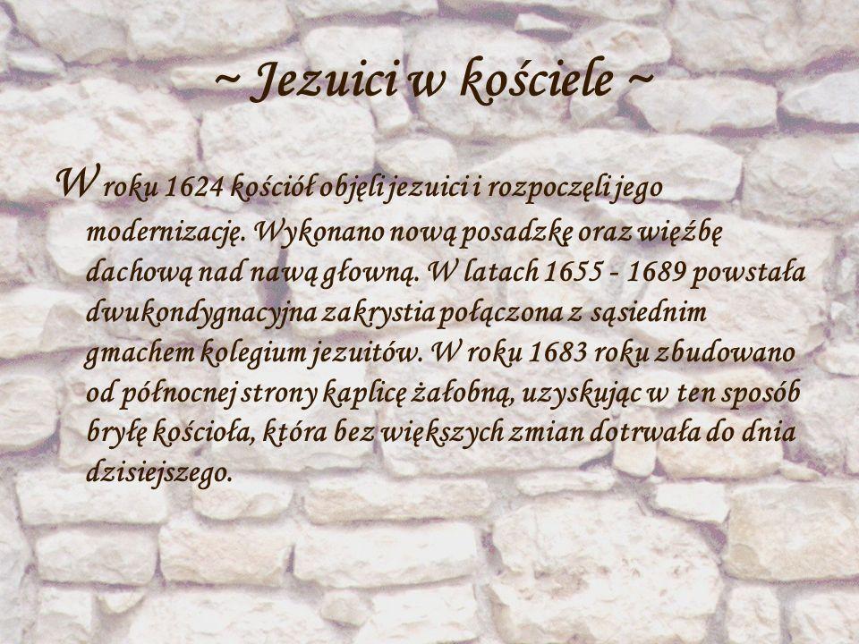 ~ Jezuici w kościele ~ W roku 1624 kościół objęli jezuici i rozpoczęli jego modernizację. Wykonano nową posadzkę oraz więźbę dachową nad nawą głowną.