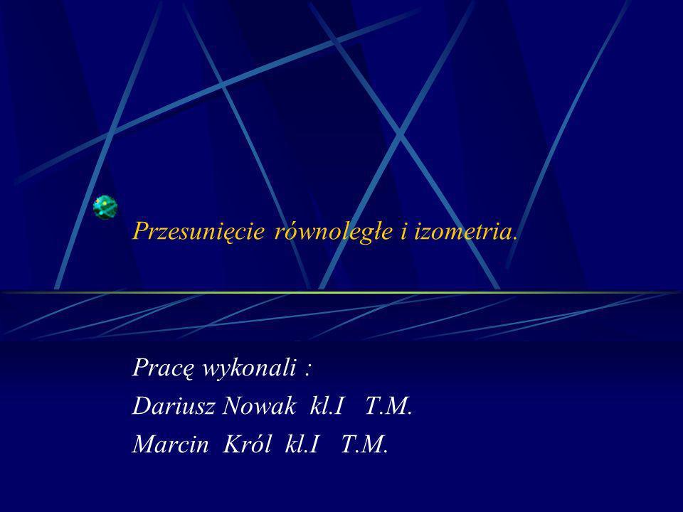Przesunięcie równoległe i izometria. Pracę wykonali : Dariusz Nowak kl.I T.M. Marcin Król kl.I T.M.