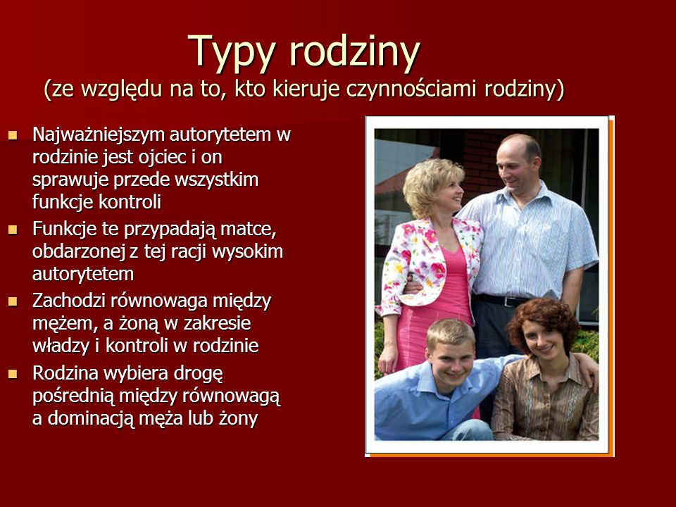 Typy rodziny (ze względu na to, kto kieruje czynnościami rodziny) Najważniejszym autorytetem w rodzinie jest ojciec i on sprawuje przede wszystkim fun