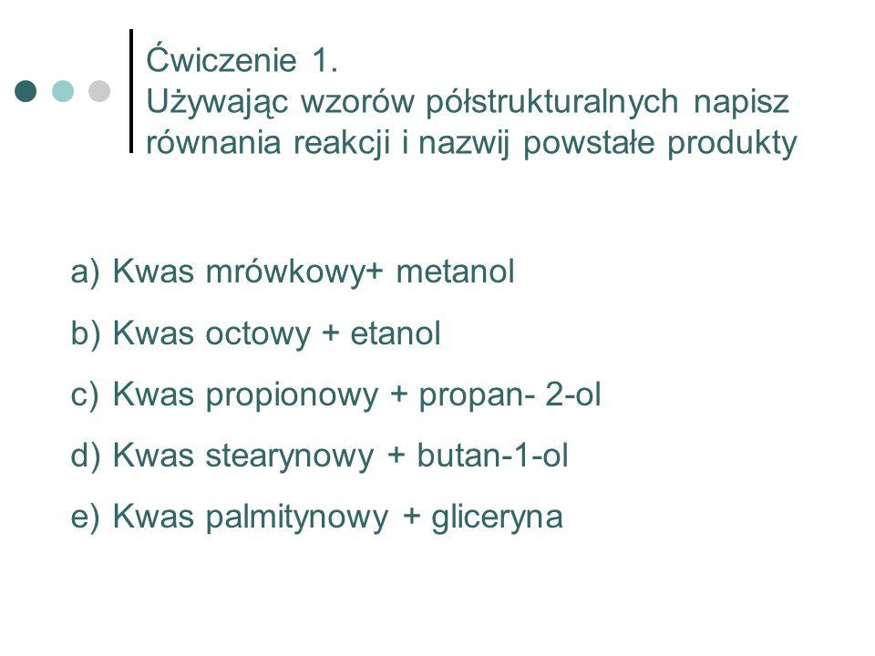 Ćwiczenie 1. Używając wzorów półstrukturalnych napisz równania reakcji i nazwij powstałe produkty a) Kwas mrówkowy+ metanol b) Kwas octowy + etanol c)