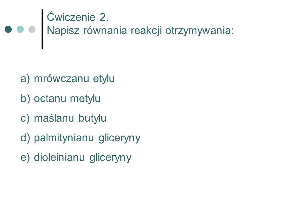 Ćwiczenie 2. Napisz równania reakcji otrzymywania: a) mrówczanu etylu b) octanu metylu c) maślanu butylu d) palmitynianu gliceryny e) dioleinianu glic