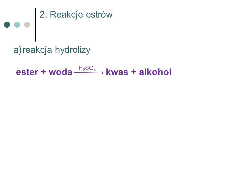 2. Reakcje estrów H 2 SO 4 a)reakcja hydrolizy ester + woda kwas + alkohol