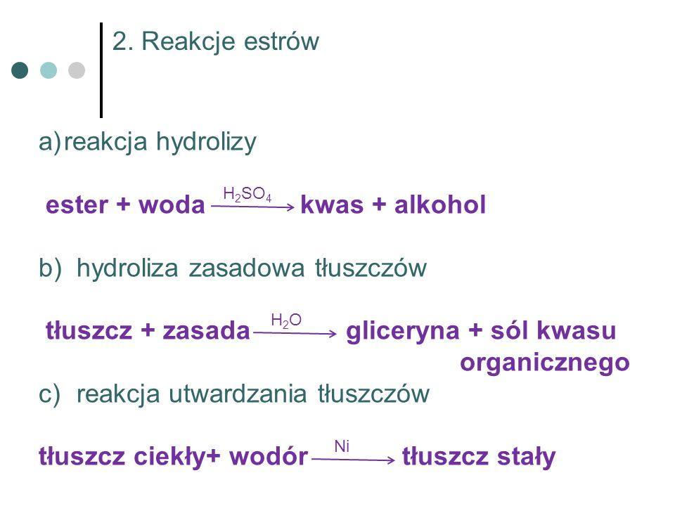 2. Reakcje estrów H 2 SO 4 a)reakcja hydrolizy ester + woda kwas + alkohol b)hydroliza zasadowa tłuszczów tłuszcz + zasada gliceryna + sól kwasu organ