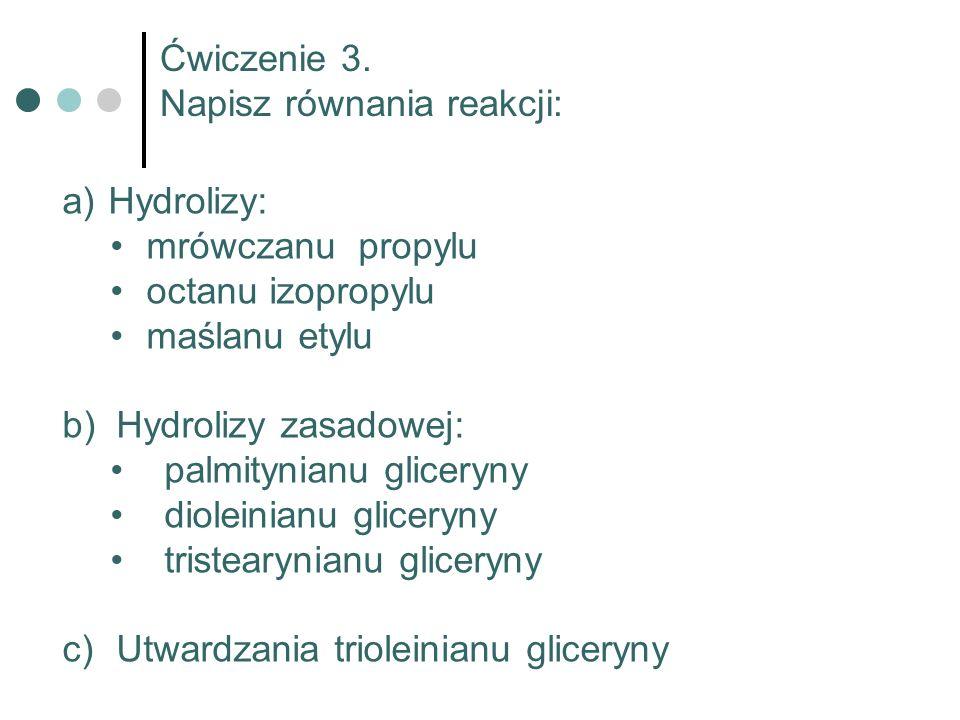 Ćwiczenie 3. Napisz równania reakcji: a) Hydrolizy: mrówczanu propylu octanu izopropylu maślanu etylu b)Hydrolizy zasadowej: palmitynianu gliceryny di