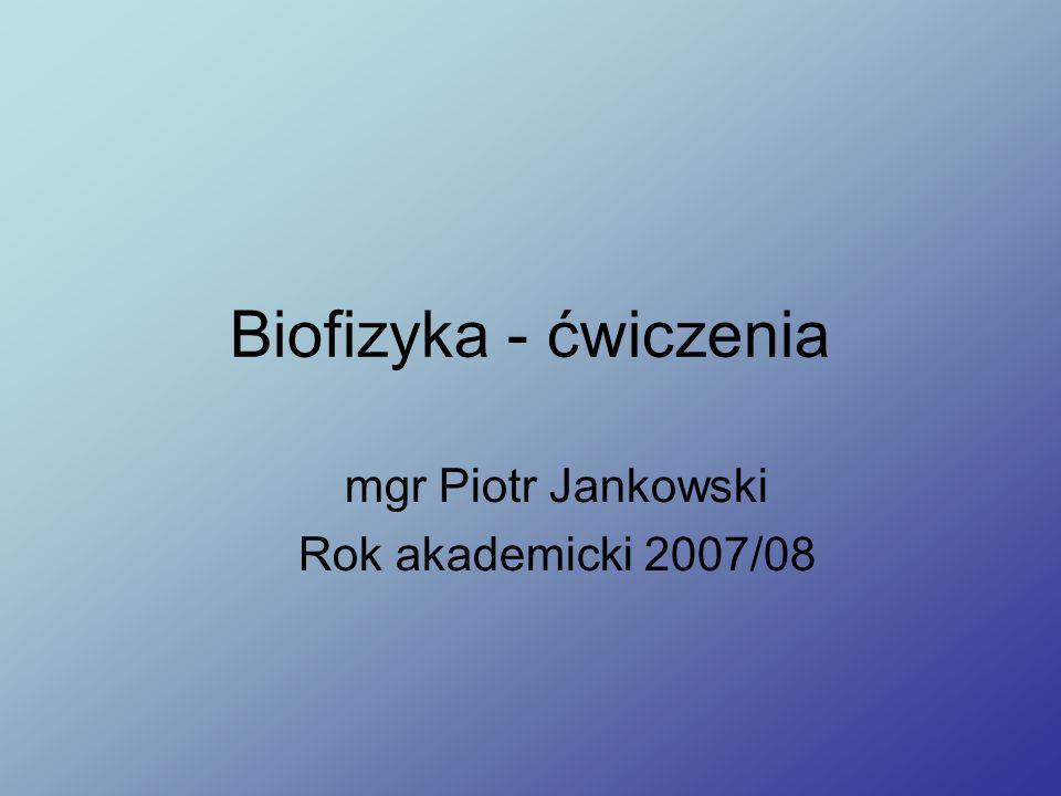 Biofizyka - ćwiczenia mgr Piotr Jankowski Rok akademicki 2007/08