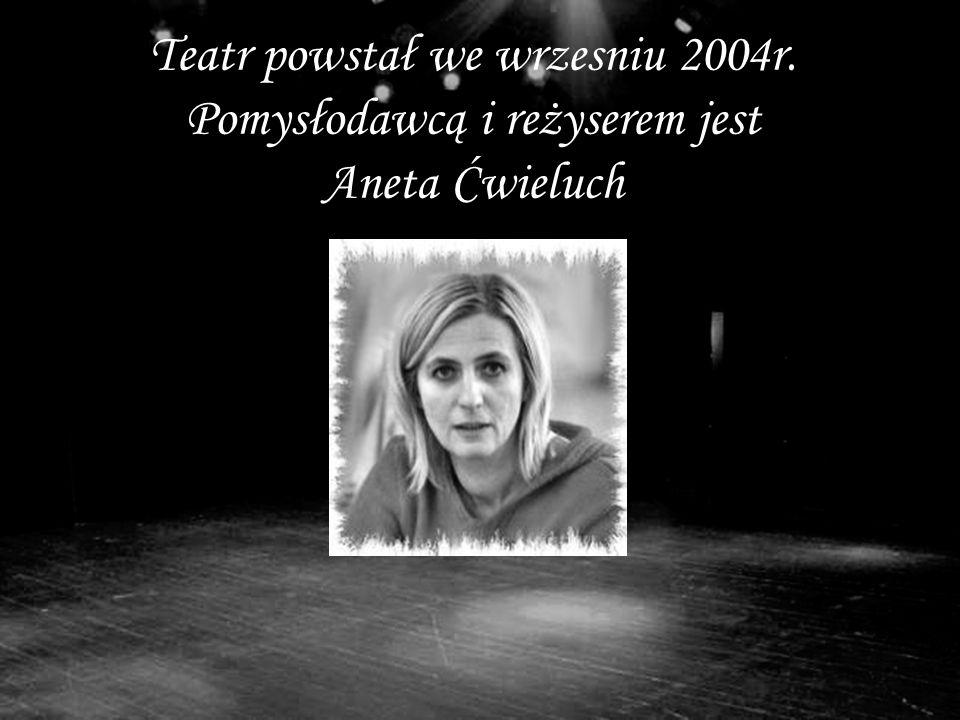 Teatr powstał we wrzesniu 2004r. Pomysłodawcą i reżyserem jest Aneta Ćwieluch