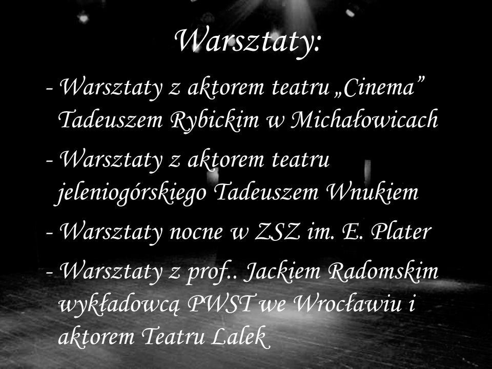 Warsztaty: - Warsztaty z aktorem teatru Cinema Tadeuszem Rybickim w Michałowicach - Warsztaty z aktorem teatru jeleniogórskiego Tadeuszem Wnukiem - Warsztaty nocne w ZSZ im.