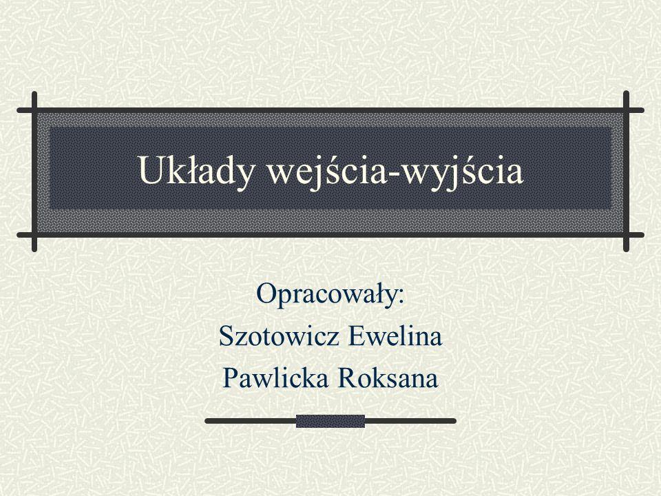 Układy wejścia-wyjścia Opracowały: Szotowicz Ewelina Pawlicka Roksana