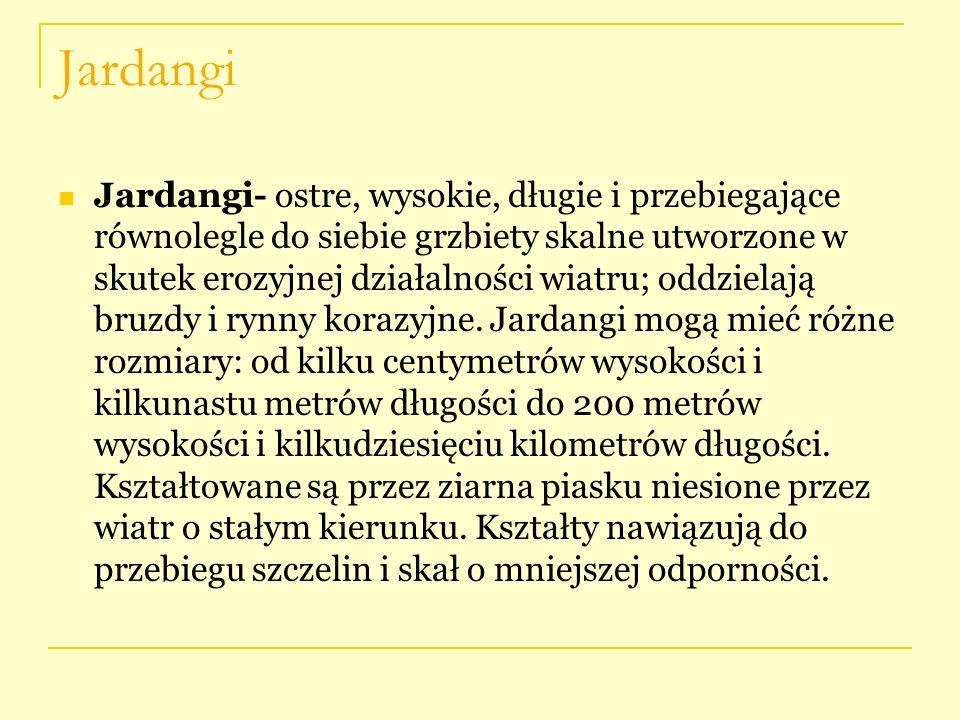 Jardangi Jardangi- ostre, wysokie, długie i przebiegające równolegle do siebie grzbiety skalne utworzone w skutek erozyjnej działalności wiatru; oddzi