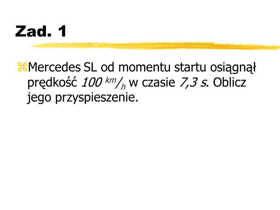 Zad. 1 zMercedes SL od momentu startu osiągnął prędkość 100 km / h w czasie 7,3 s. Oblicz jego przyspieszenie.