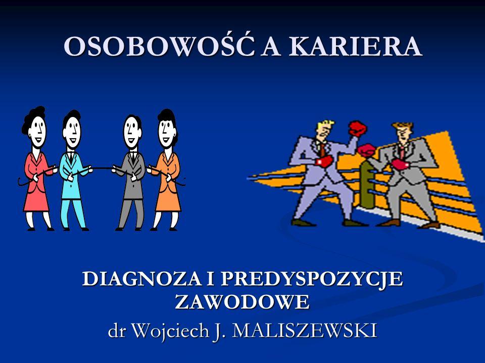 OSOBOWOŚĆ A KARIERA DIAGNOZA I PREDYSPOZYCJE ZAWODOWE dr Wojciech J. MALISZEWSKI