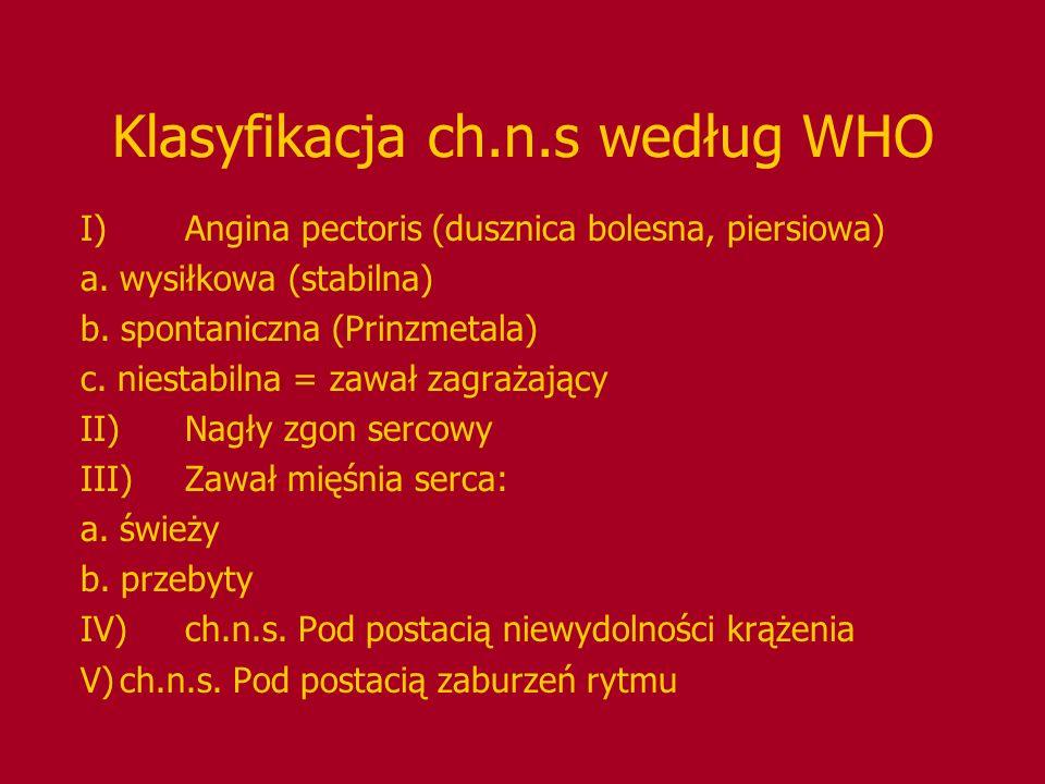 Klasyfikacja ch.n.s według WHO I)Angina pectoris (dusznica bolesna, piersiowa) a. wysiłkowa (stabilna) b. spontaniczna (Prinzmetala) c. niestabilna =
