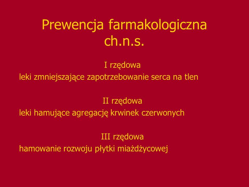 Prewencja farmakologiczna ch.n.s. I rzędowa leki zmniejszające zapotrzebowanie serca na tlen II rzędowa leki hamujące agregację krwinek czerwonych III